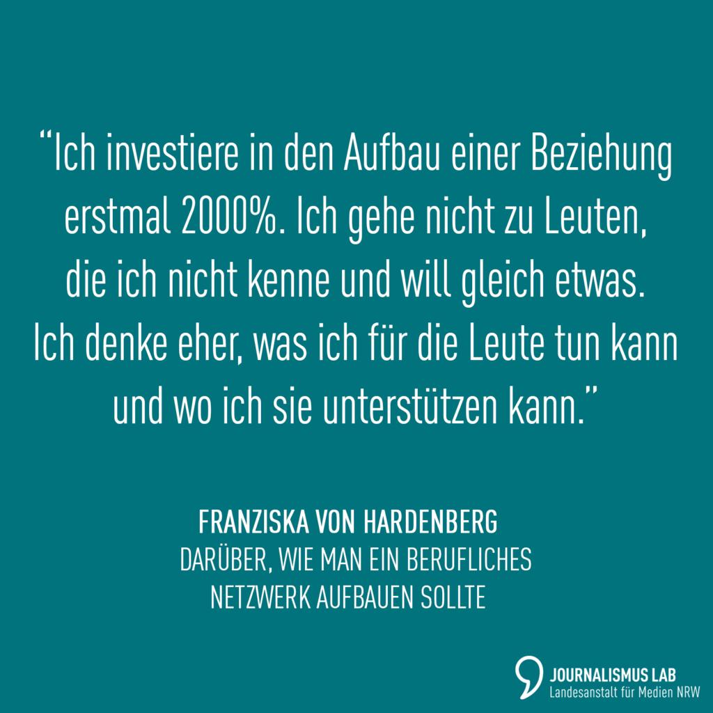 """Zitat Franziska von Hardenberg, darüber, wie man ein berufliches Netzwerk aufbaut: """"Ich investiere auch in den Aufbau einer Beziehung erstmal 2000%. Ich gehe nicht zu den Leuten, die ich nicht kenne und will gleich etwas. Ich denke eher, was ich für die Leute tun kann und wo ich sie unterstützen kann."""""""